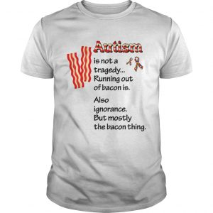 Autism is not a tragedy running out of bacon is shirt