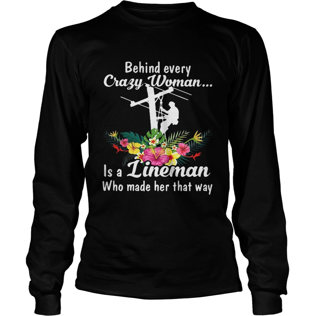 Behind every crazy woman is a lineman who made her that way LongSleeve