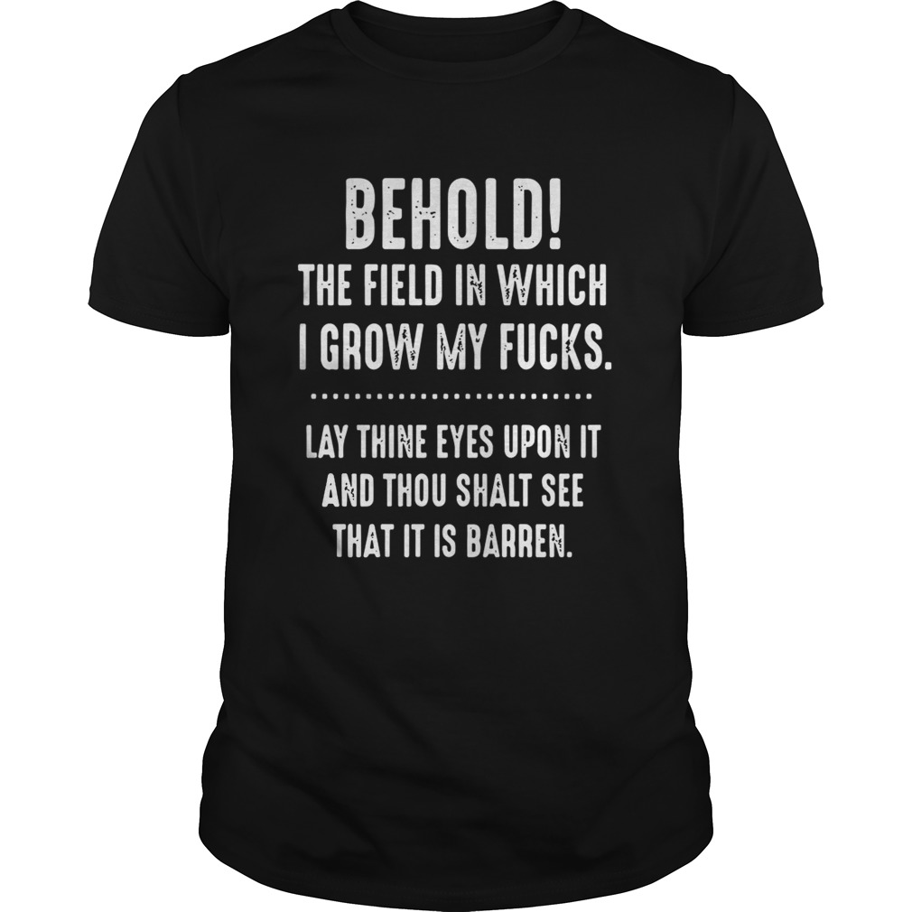 Behold The Field In Which I Grow My Fucks Lay Thine Eyes Upon It Shirt