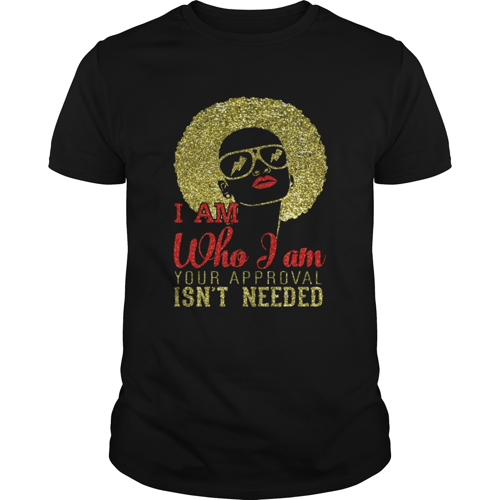 Girl I am who I am your approval isnt needed shirt