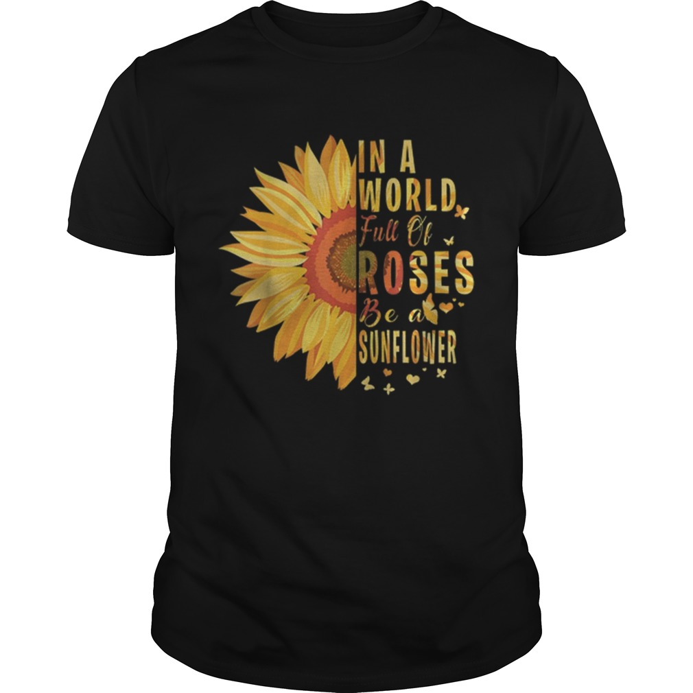Hot Sunflower In A World Full Of Roses Be A Sunflower shirt