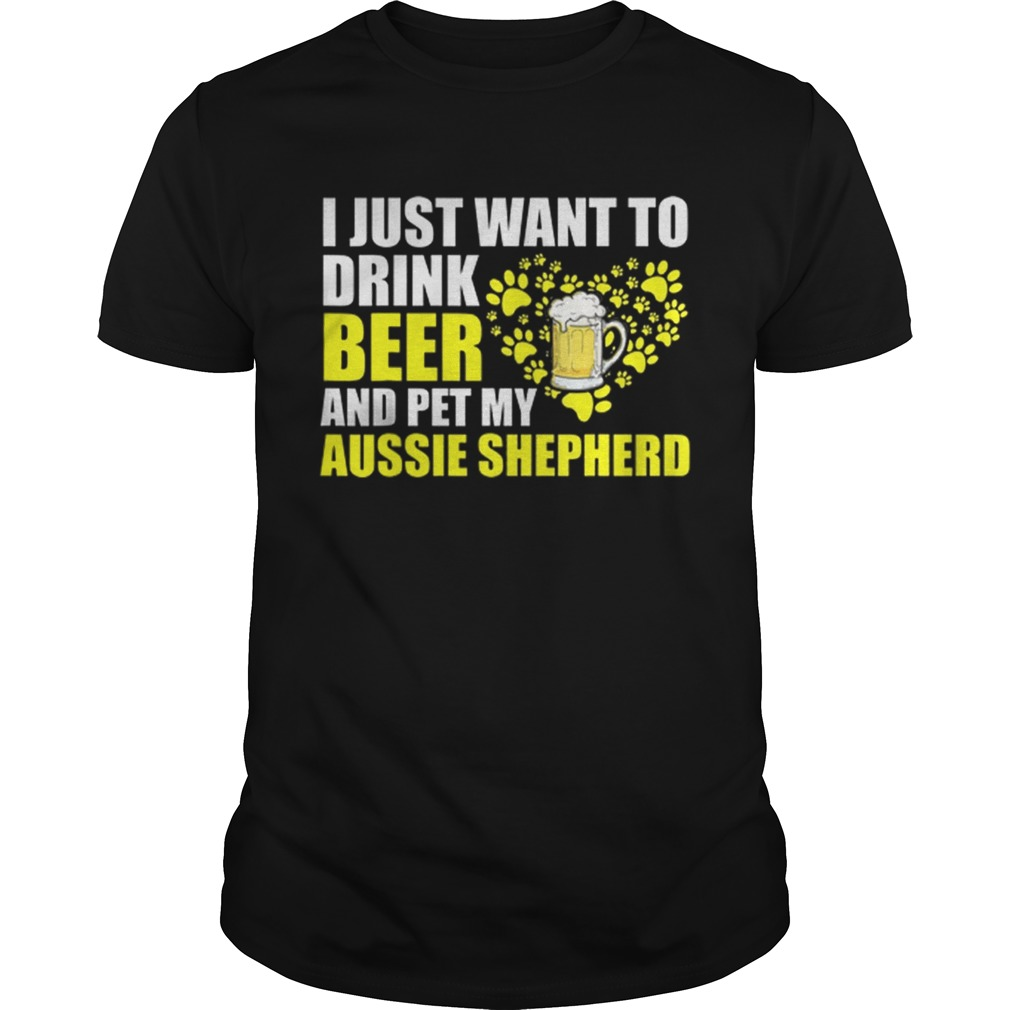 I Just Want To Drink Beer And Pet My Aussie Shepherd shirt
