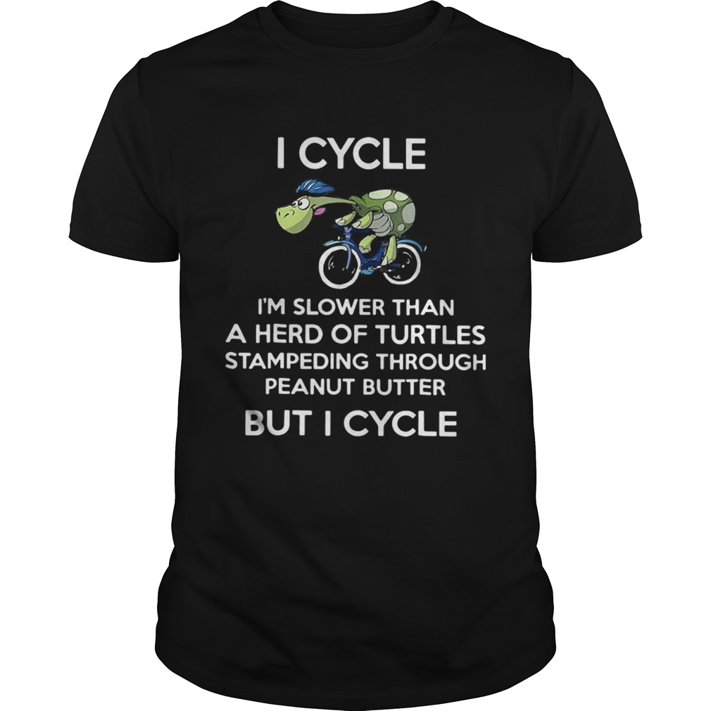 I cycle Im slower than a herd of Turtles stampeding through peanut butter but I cycle shirt