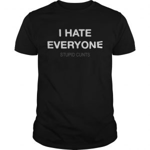 I hate everyone stupid cunts shirt