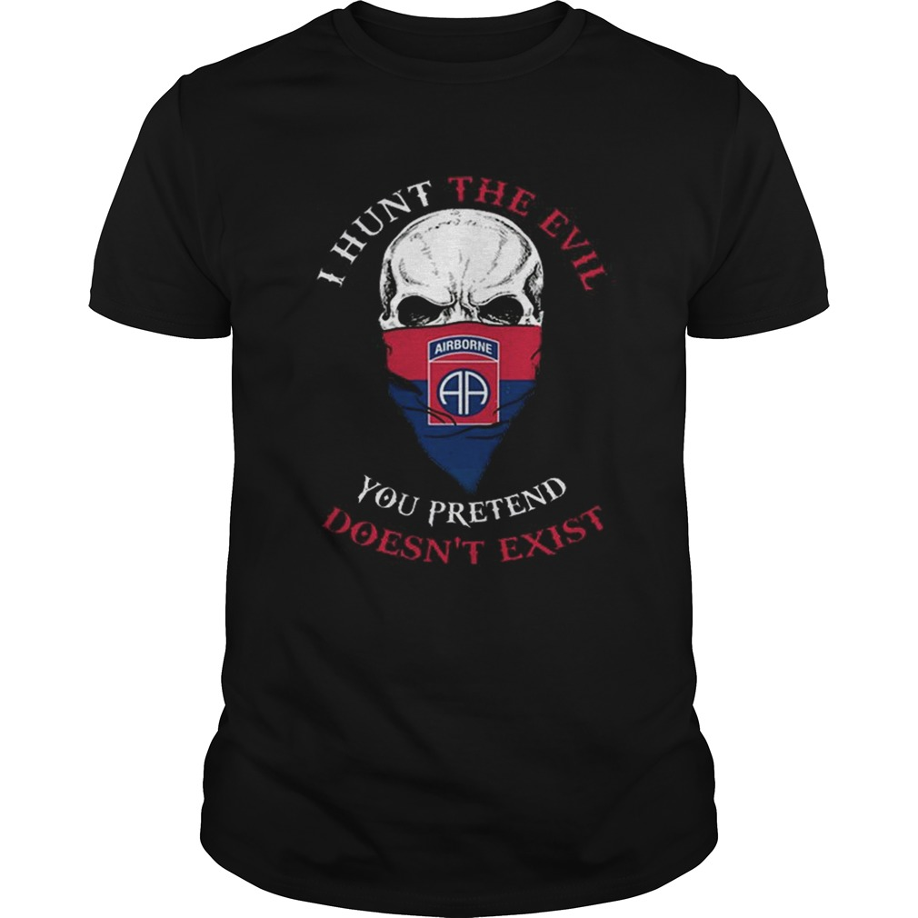 I hunt the evil you pretend doesnt exist 82nd Airborne Division shirt