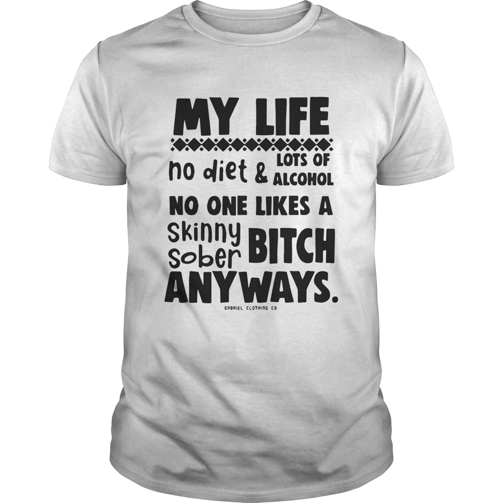 My Life No Diet And Lots Of Alcohol No One Likes A Skinny Sober Bitch Shirt
