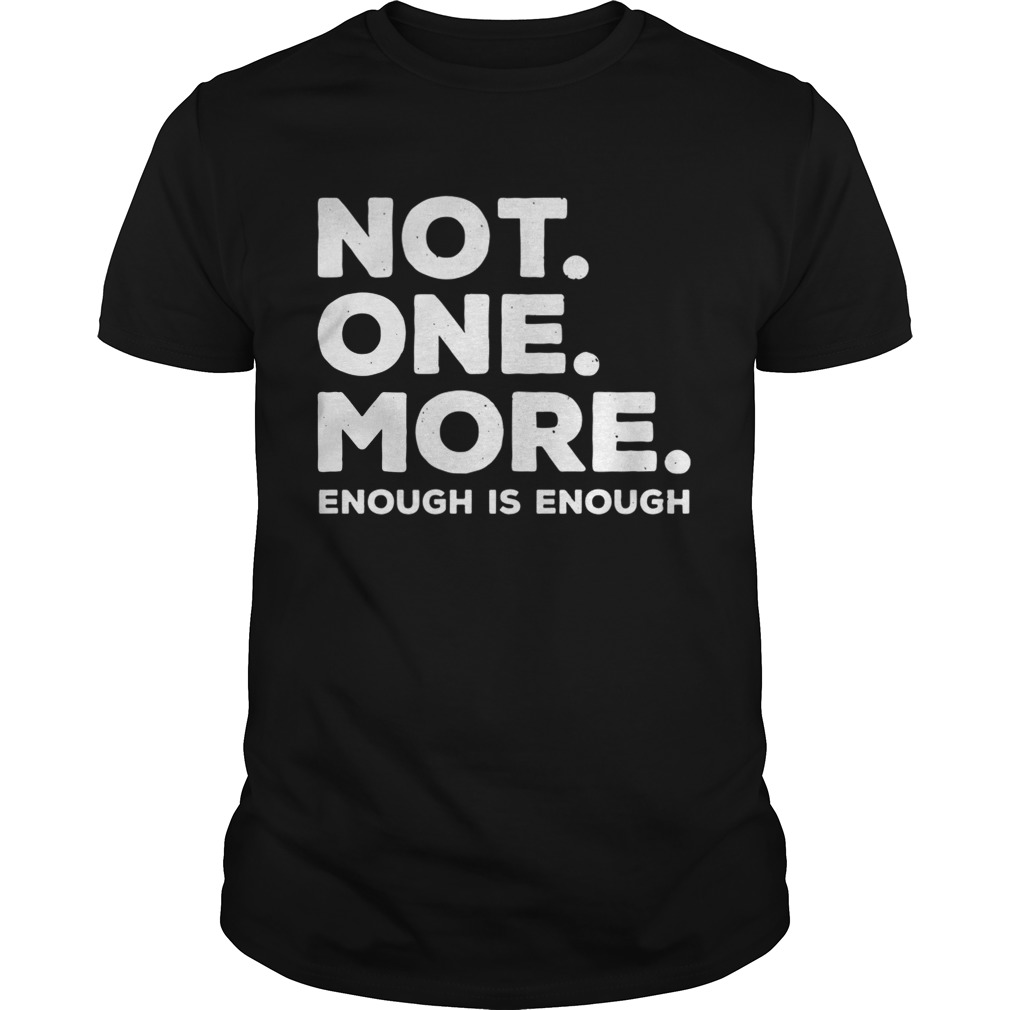 Not One More Enough Is Enough shirt