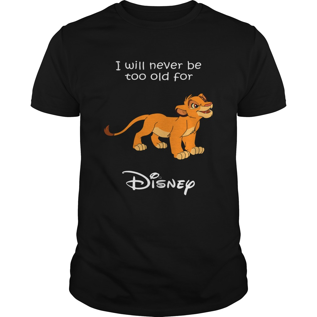 Simba I will never be too old for Disney shirt