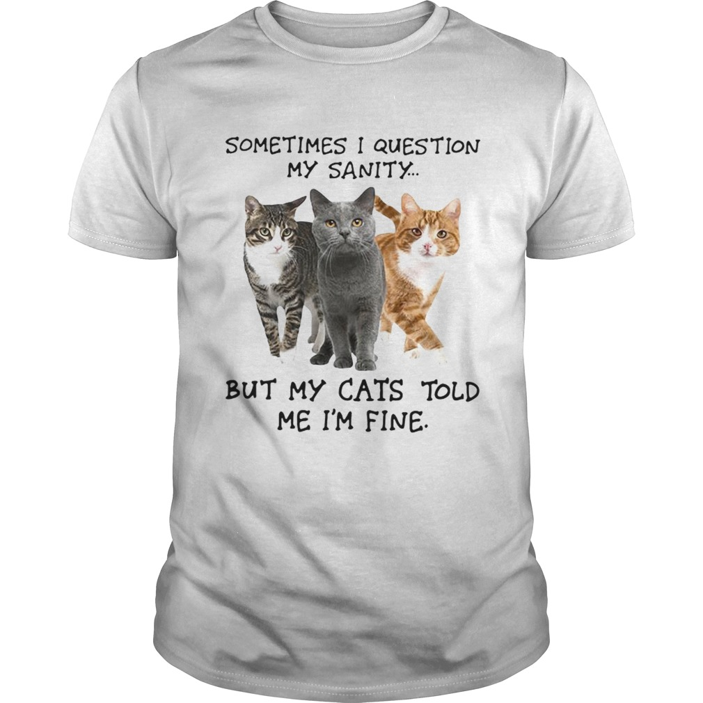 Sometimes I question my sanity but my cats told me Im fine shirt
