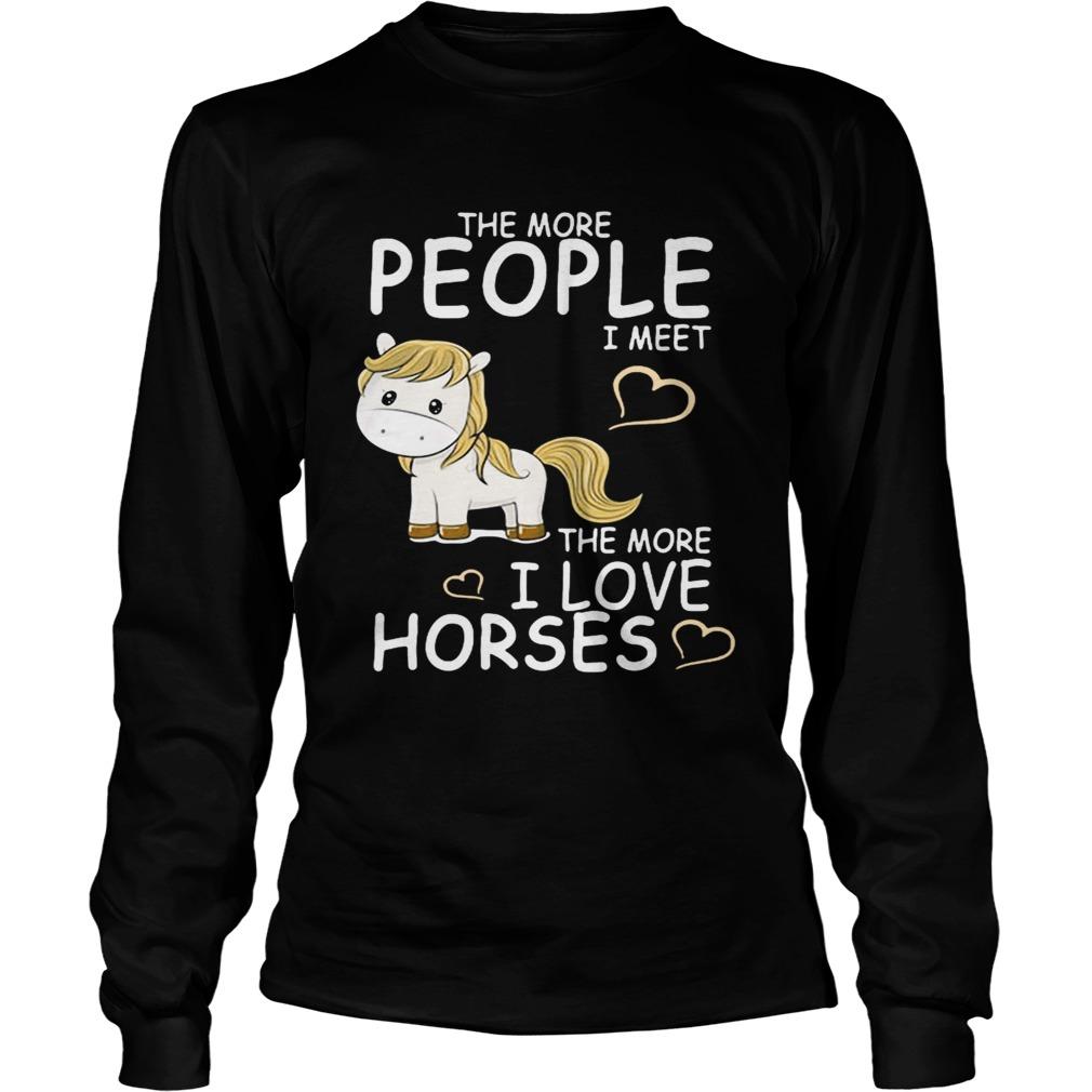 The more people I meet the more I love horses LongSleeve