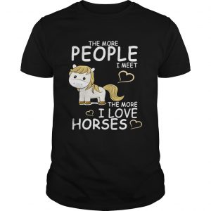 The more people I meet the more I love horses shirt