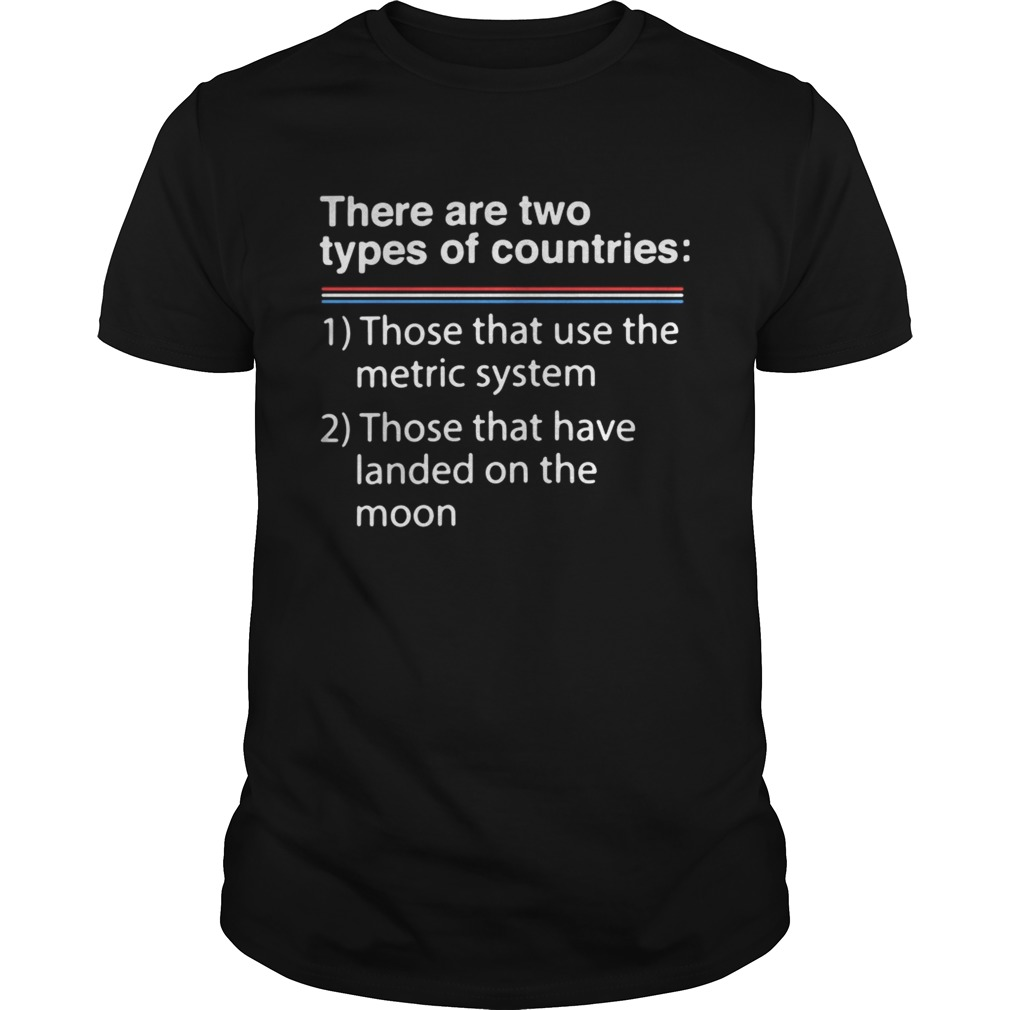 There are two types of counries those that use the metric system shirt