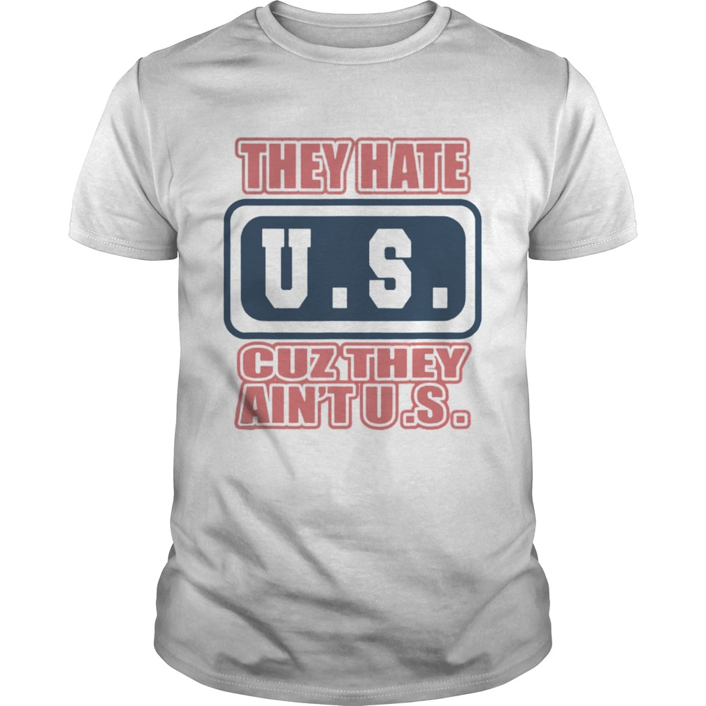 They Hate US Cuz They Aint US Patriot shirt