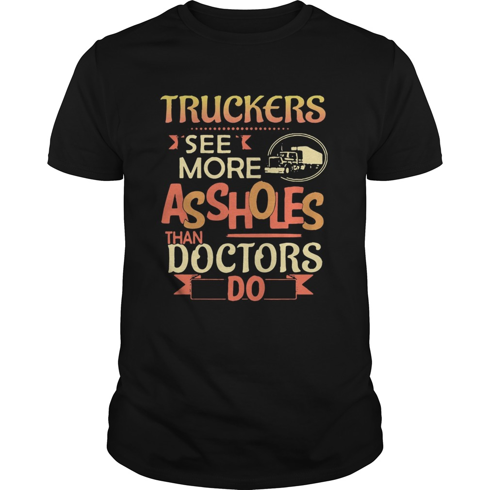 Truckers see more assholes than doctors do  Unisex