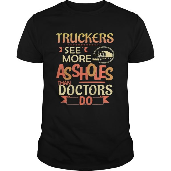 Truckers see more assholes than doctors do shirt