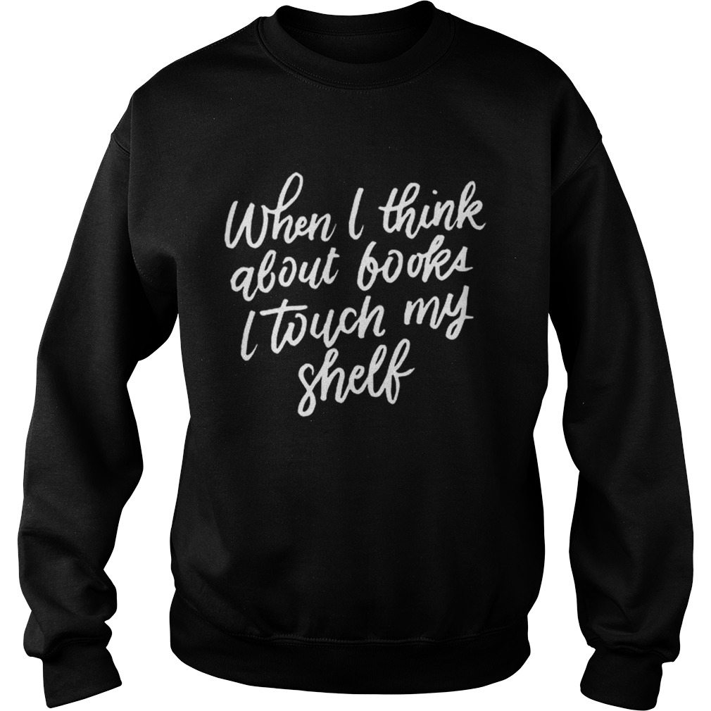 When I Think About Books I Touch My Shelf Book Lovers Sweatshirt
