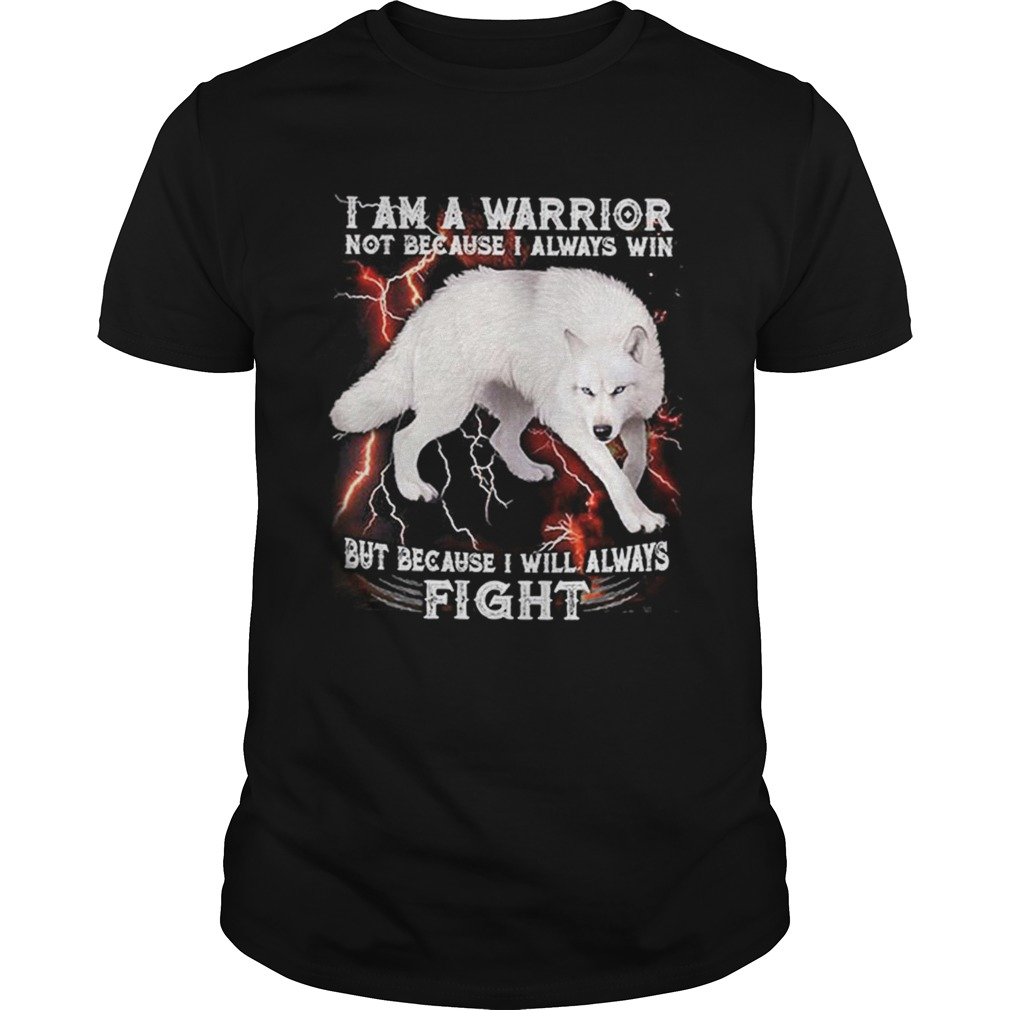 White wolf i am a warrior not because i always win but because i shirt