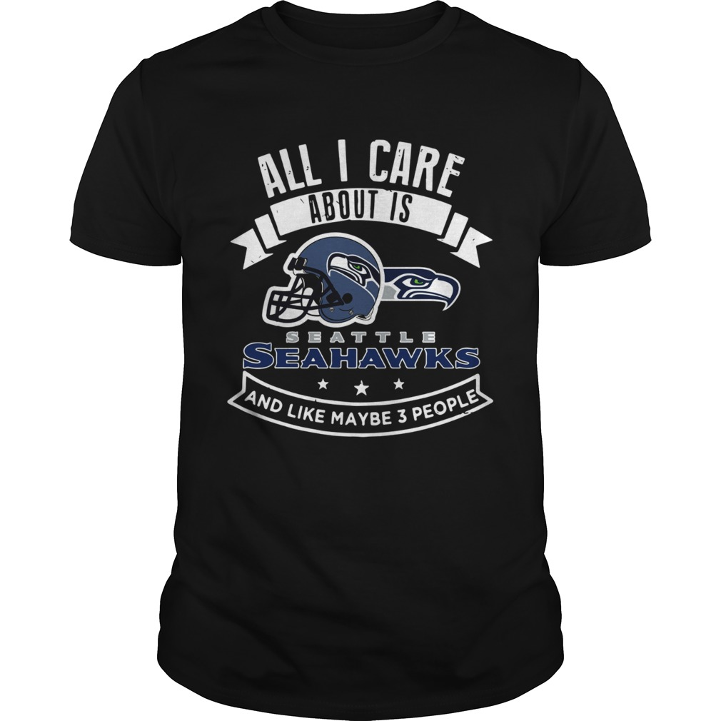 All I care about is Seattle Seahawks and like maybe 3 people shirt