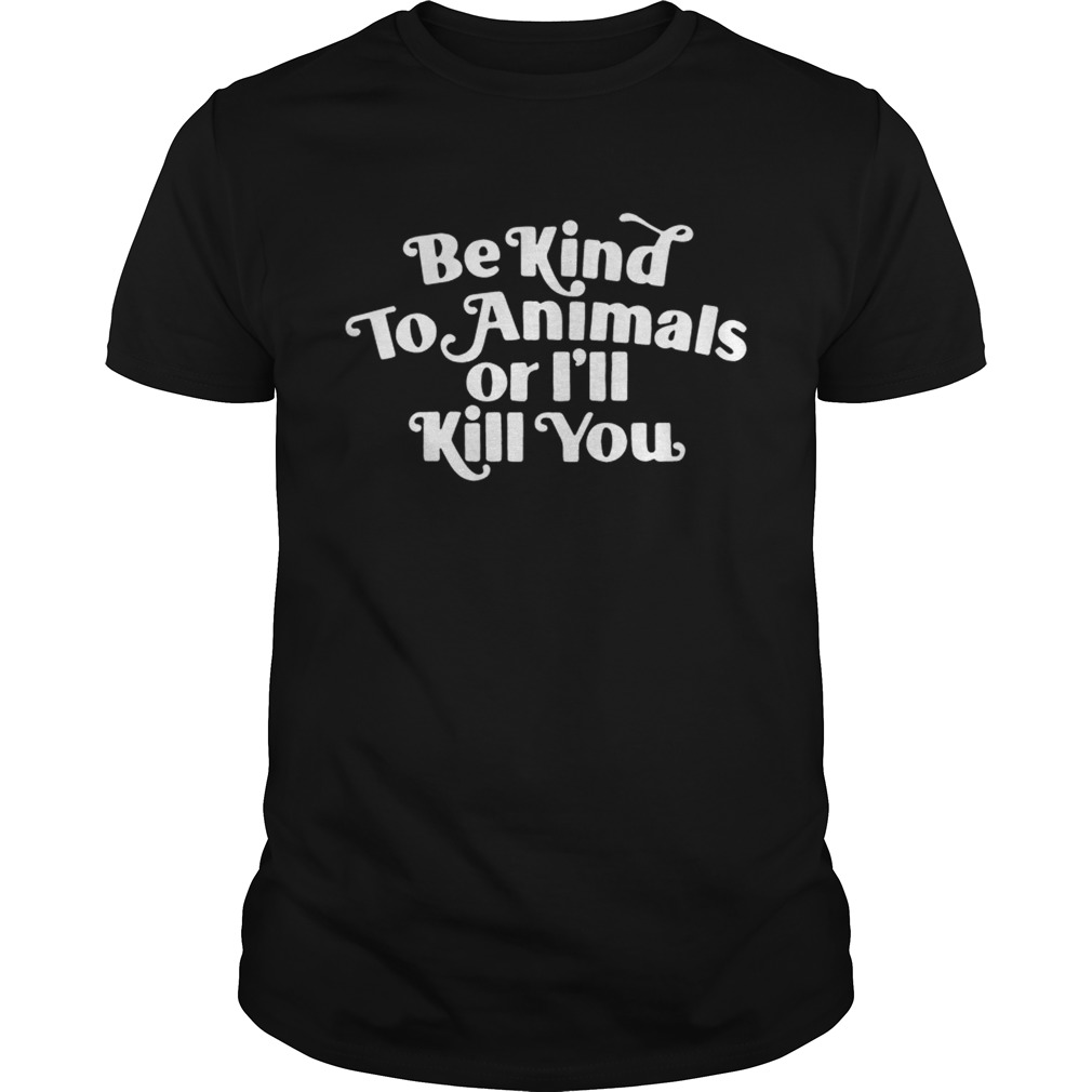 Be kind to Animals or Ill kill you shirt