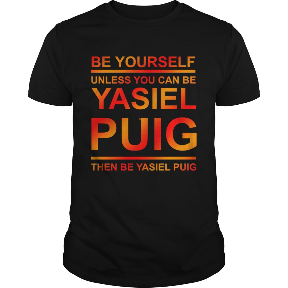 Be yourself unless you can be Yasiel Puig shirt
