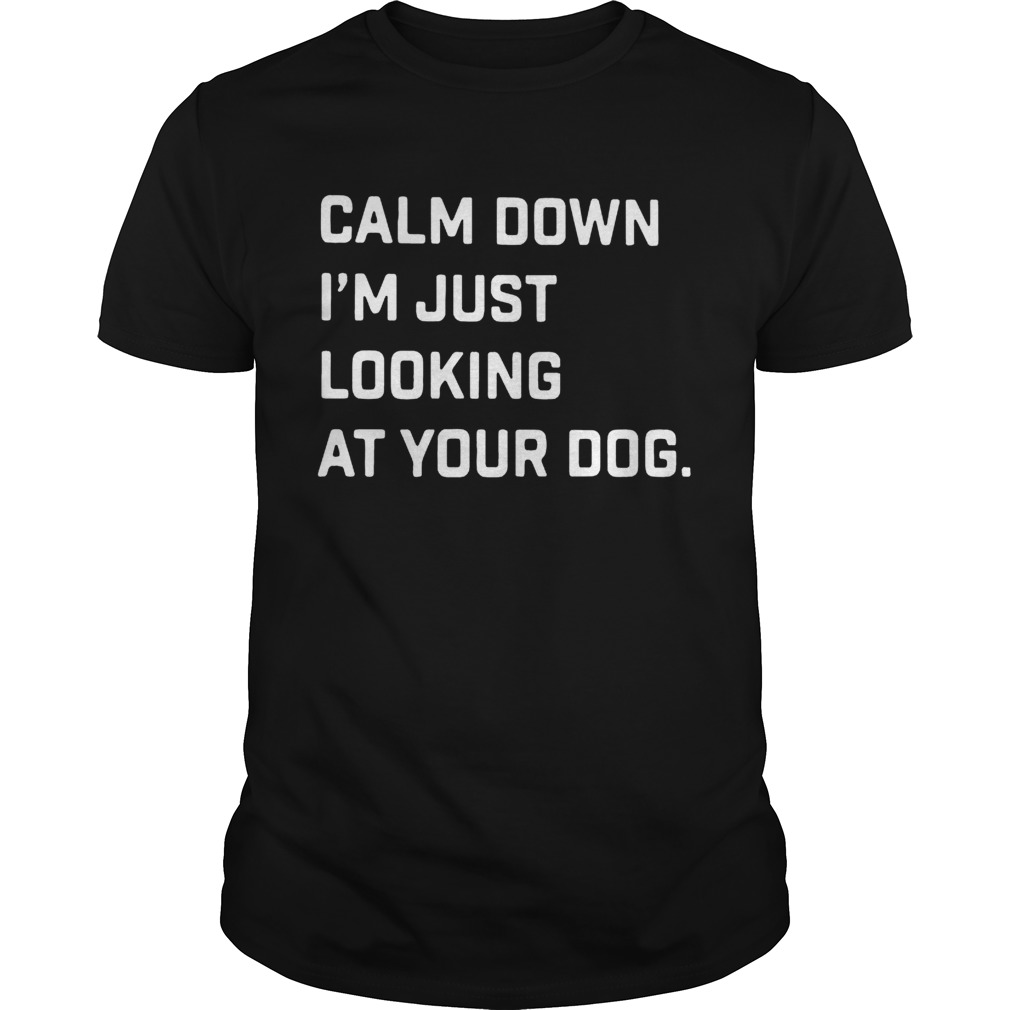 Calm down Im just looking at your dog shirt