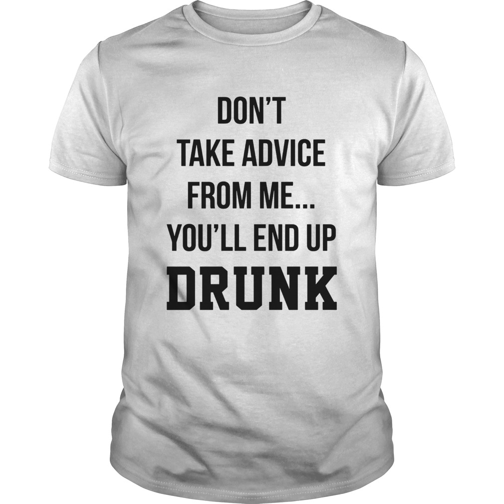 Dont take advice from me Youll end up drunk shirt