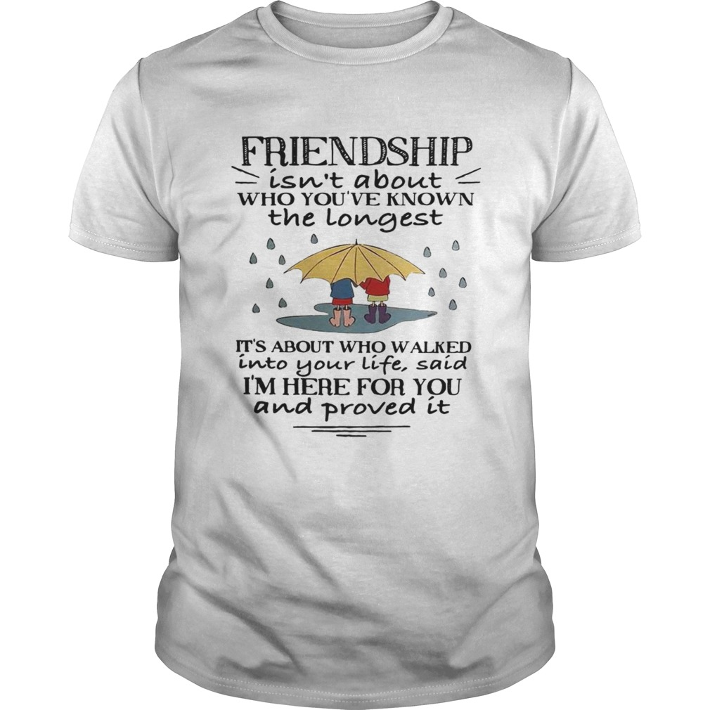 Friendship isnt about who youve known the longest its about who walked shirt