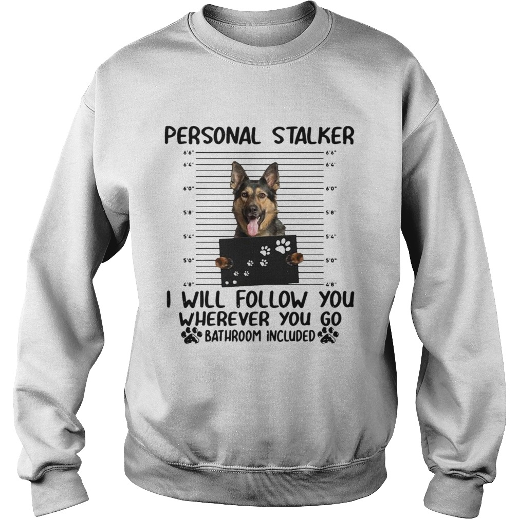 German shepherd personal stalker I will follow you wherever you go  Sweatshirt