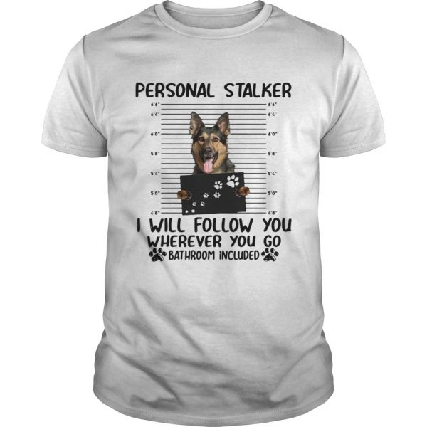 German shepherd personal stalker I will follow you wherever you go shirt