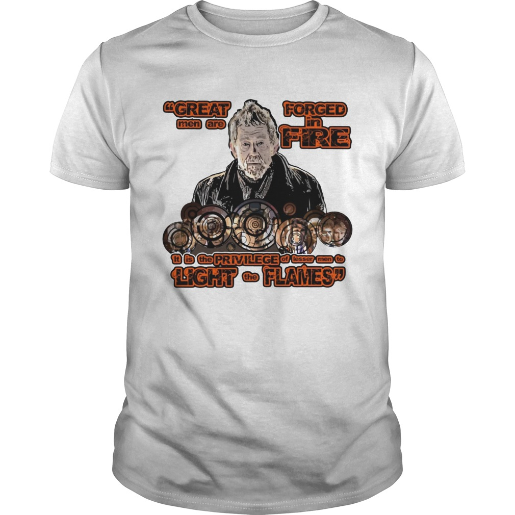 Great men are forced in the fire War Doctor shirt
