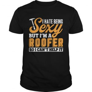 I Hate Being Sexy But Im A Roofer So I Cant Help It Tshirt