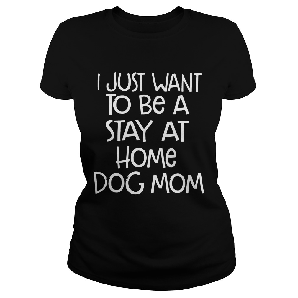 I Just Want To Be A Stay At Home Dog Mom Dogs Lovers Mothers Funny Sayings Shirts Classic Ladies