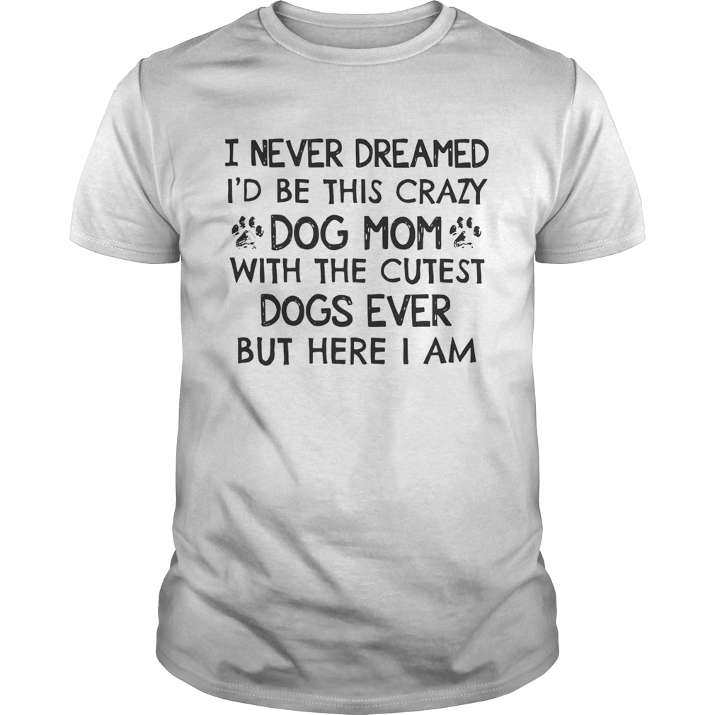 I Never Dreamed Id Be This Crazy Dog Mom With The Cutest Dogs Ever Shirt