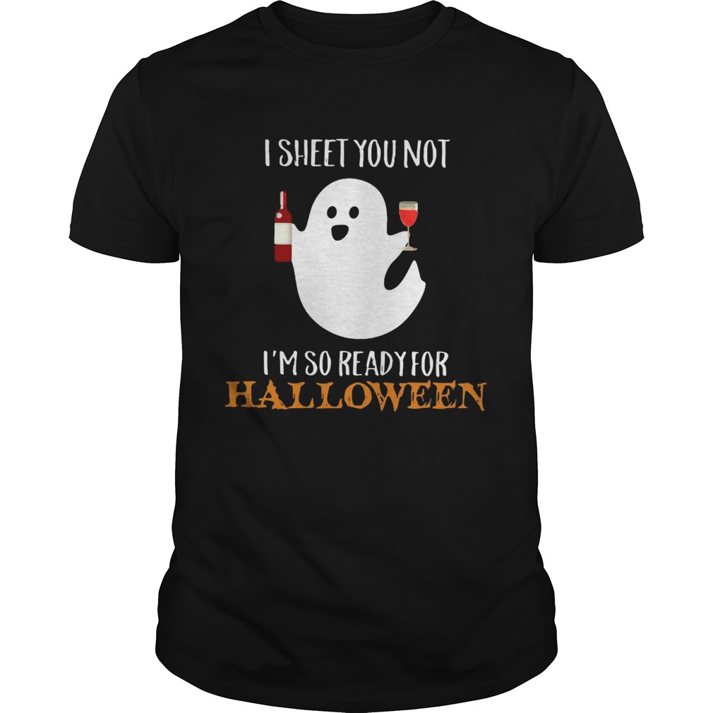 I sheet you not Im so ready for Halloween shirt