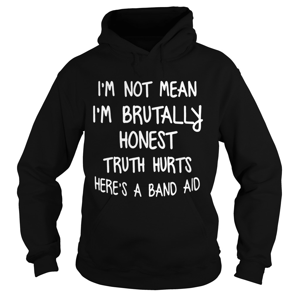 Im Not Mean Im Brutally Honest Truth Hurts Heres A Band Aid Funny Sayings Shitrs Hoodie