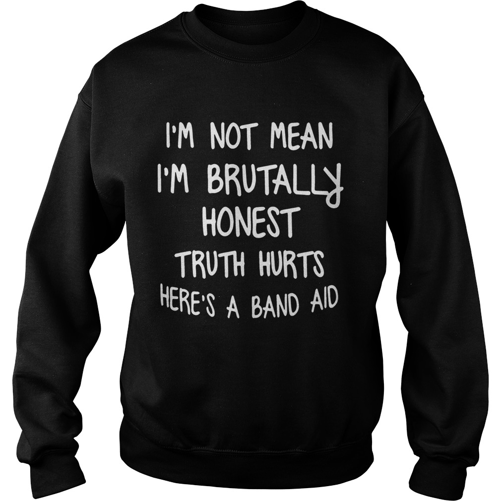 Im Not Mean Im Brutally Honest Truth Hurts Heres A Band Aid Funny Sayings Shitrs Sweatshirt