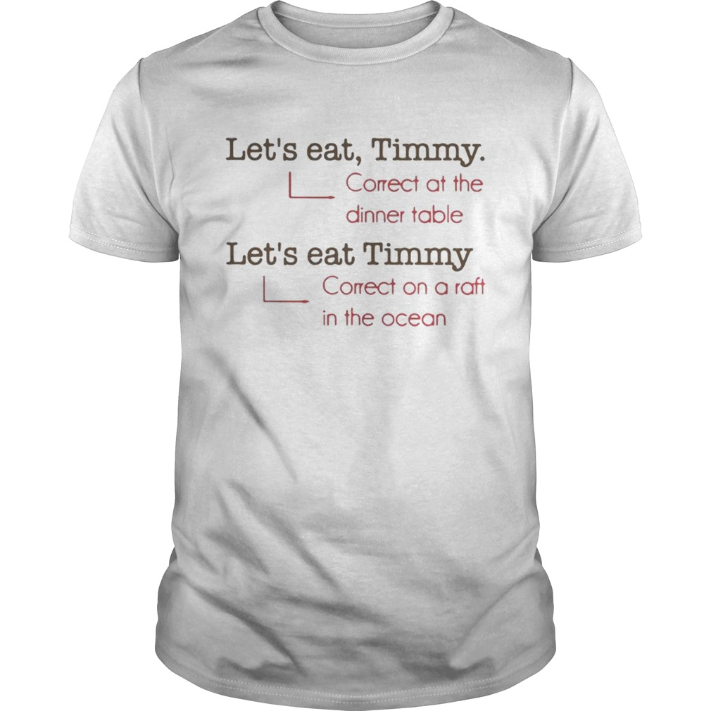 Lets eat Timmy correct at the dinner table correct on a raft in the ocean shirt