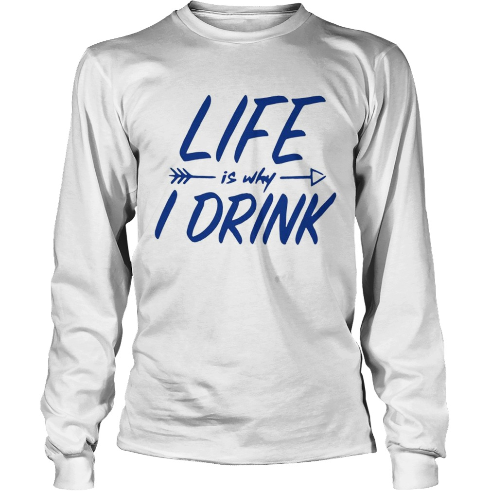 Life is why I drink  LongSleeve
