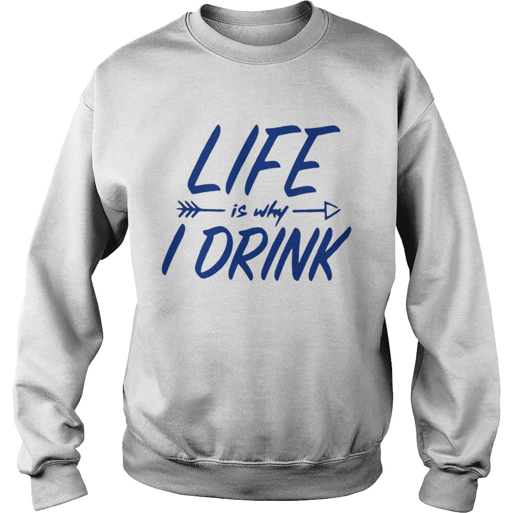 Life is why I drink  Sweatshirt