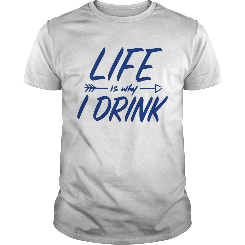 Life is why I drink  Unisex