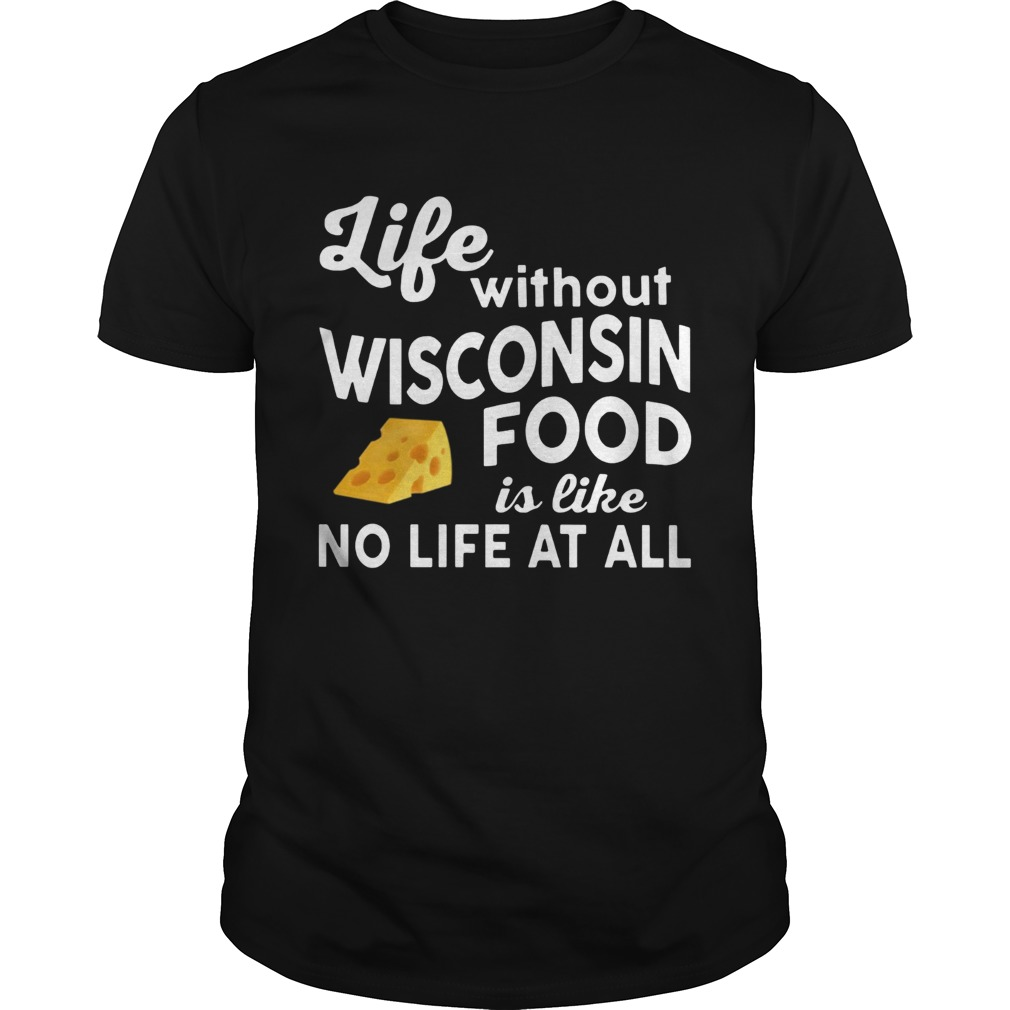 Life without Wisconsin food is like no life at all shirt