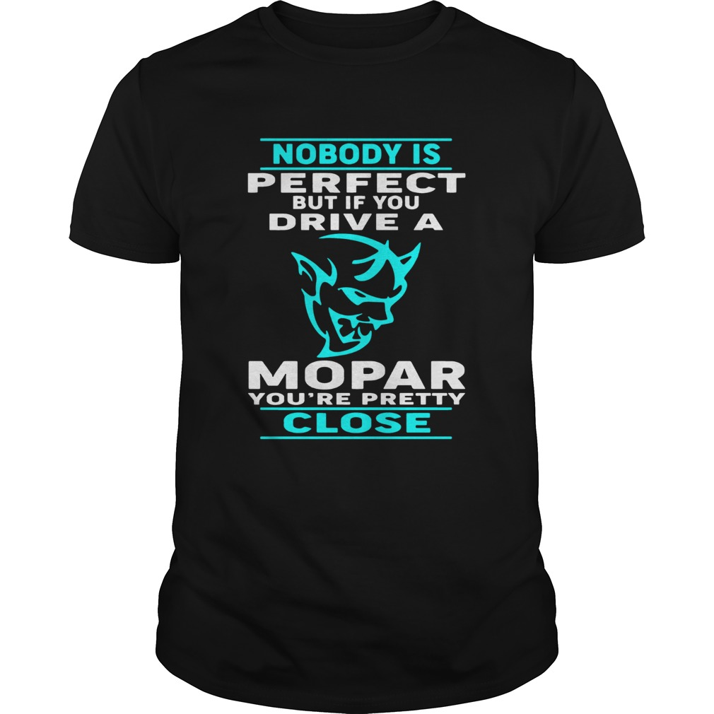 Nobody Perfect But If You Drive A Mopar Youre Pretty Close Tshirt