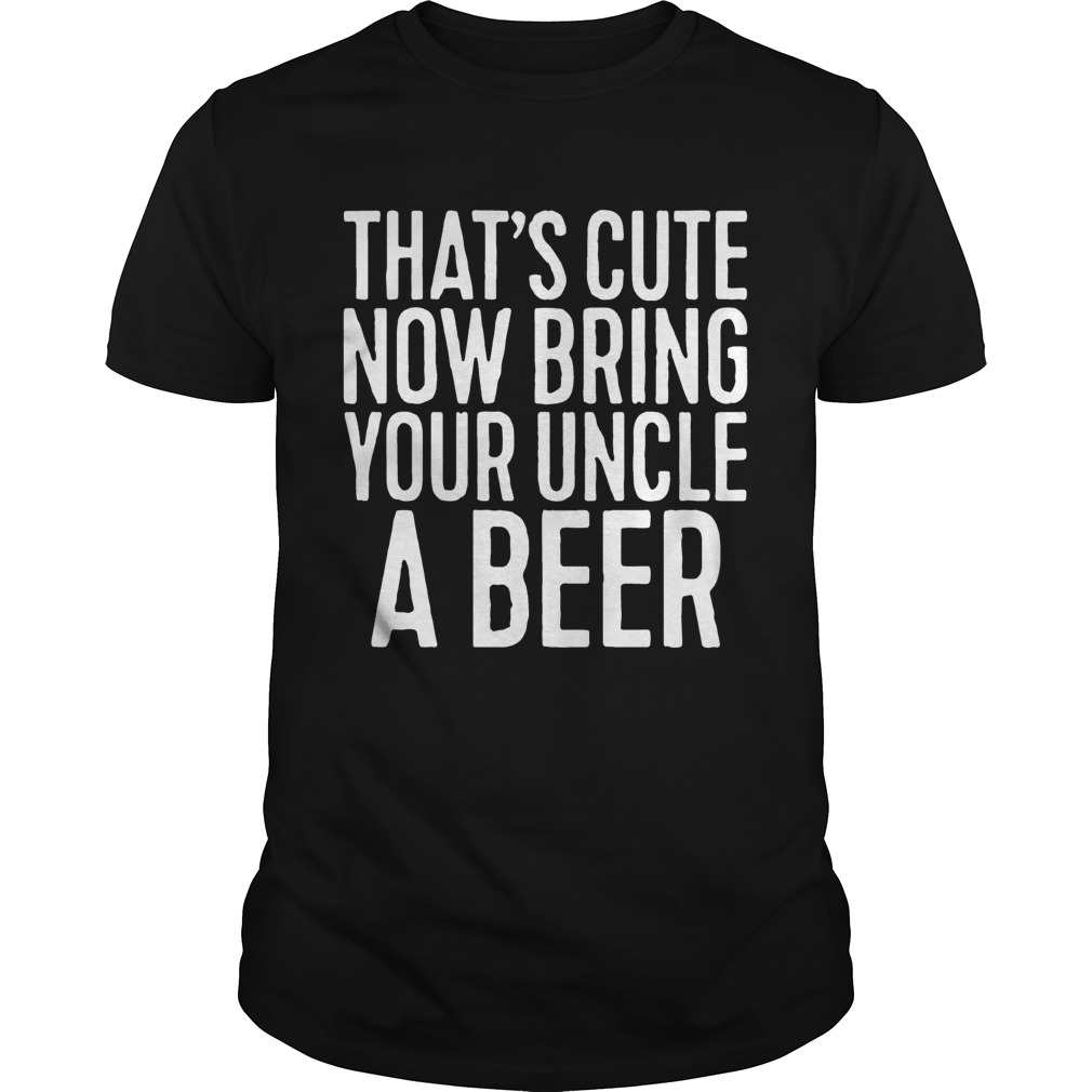 Now Bring Your Uncle A Beer Shirt