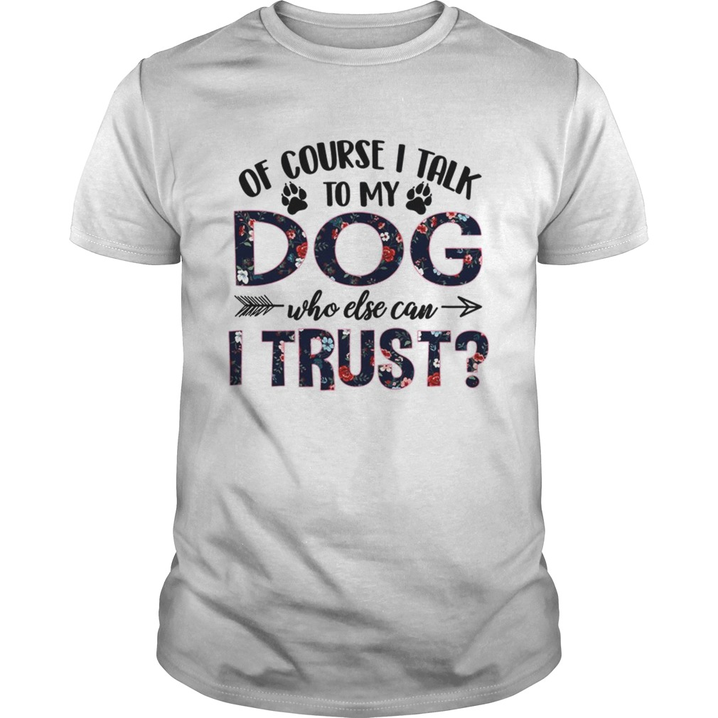 Of Course I Talk To My Dog Who Else Can I Trust TShirt