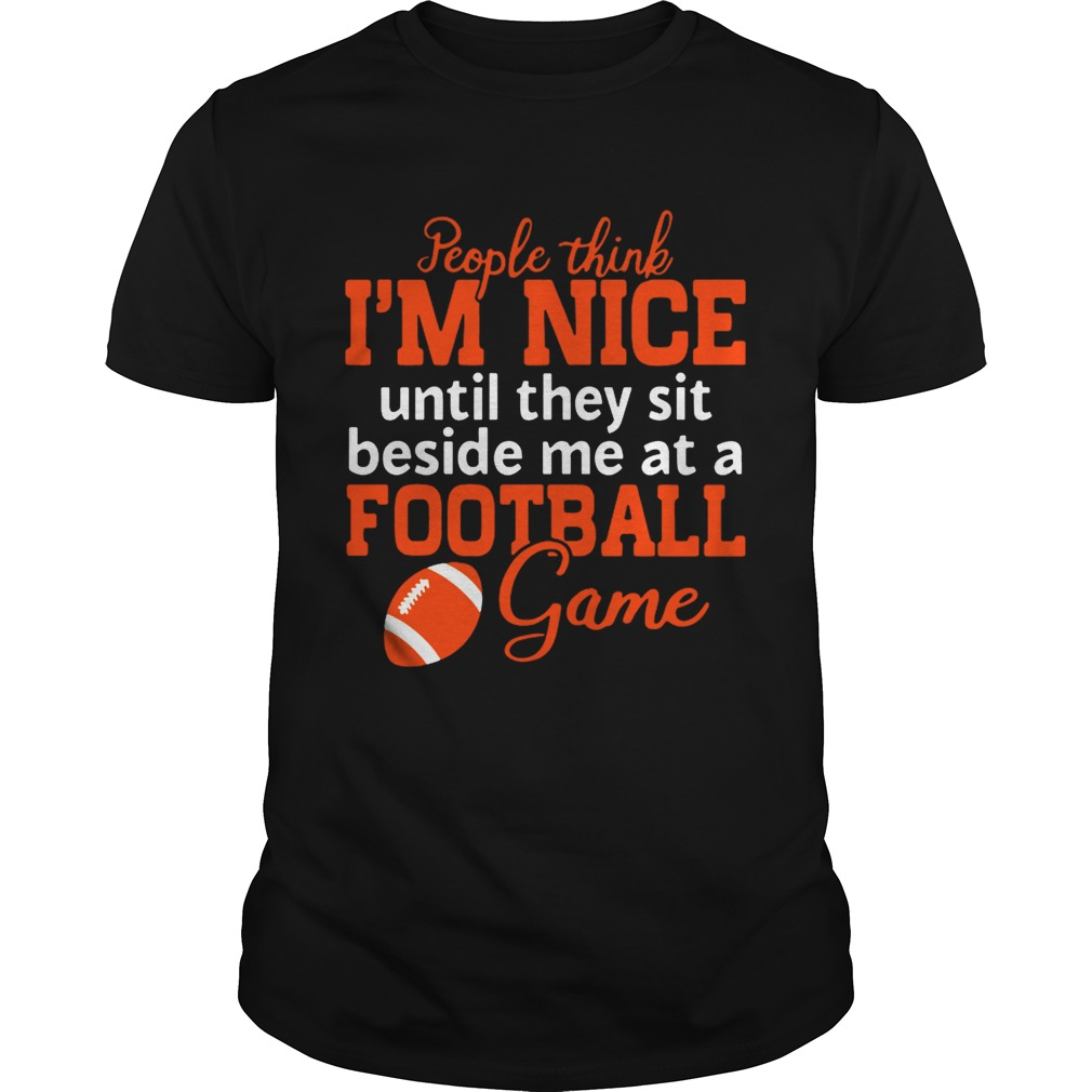 People Think Im Nice Until They Sit Beside Me At A Football Game Tshirt