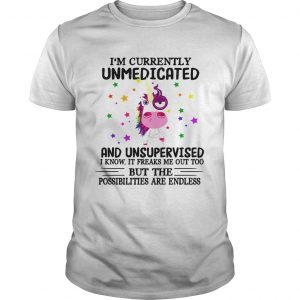 Unicorn Im currently Unmedicated and Unsupervised I know It freaks me out shirt