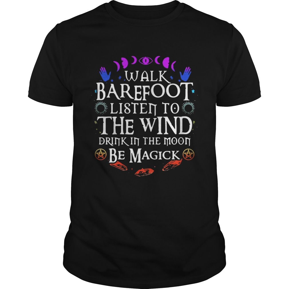 Walk barefoot listen to the wind drink in the moon be magick shirt