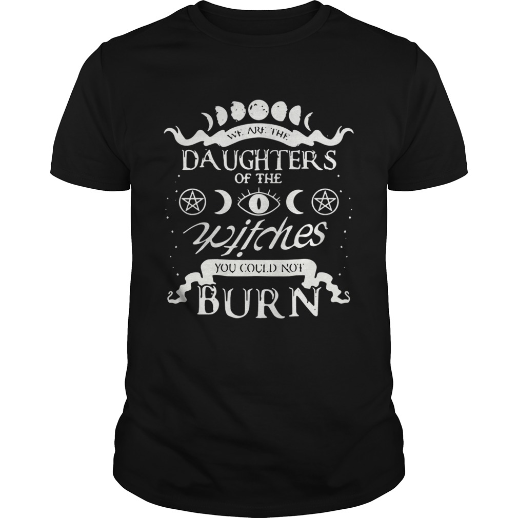 We are the daughters of the witches you could not burn shirt