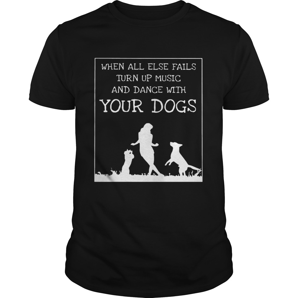 When All Else Fails Turn Up Music And Dance With Your DogsTshirt