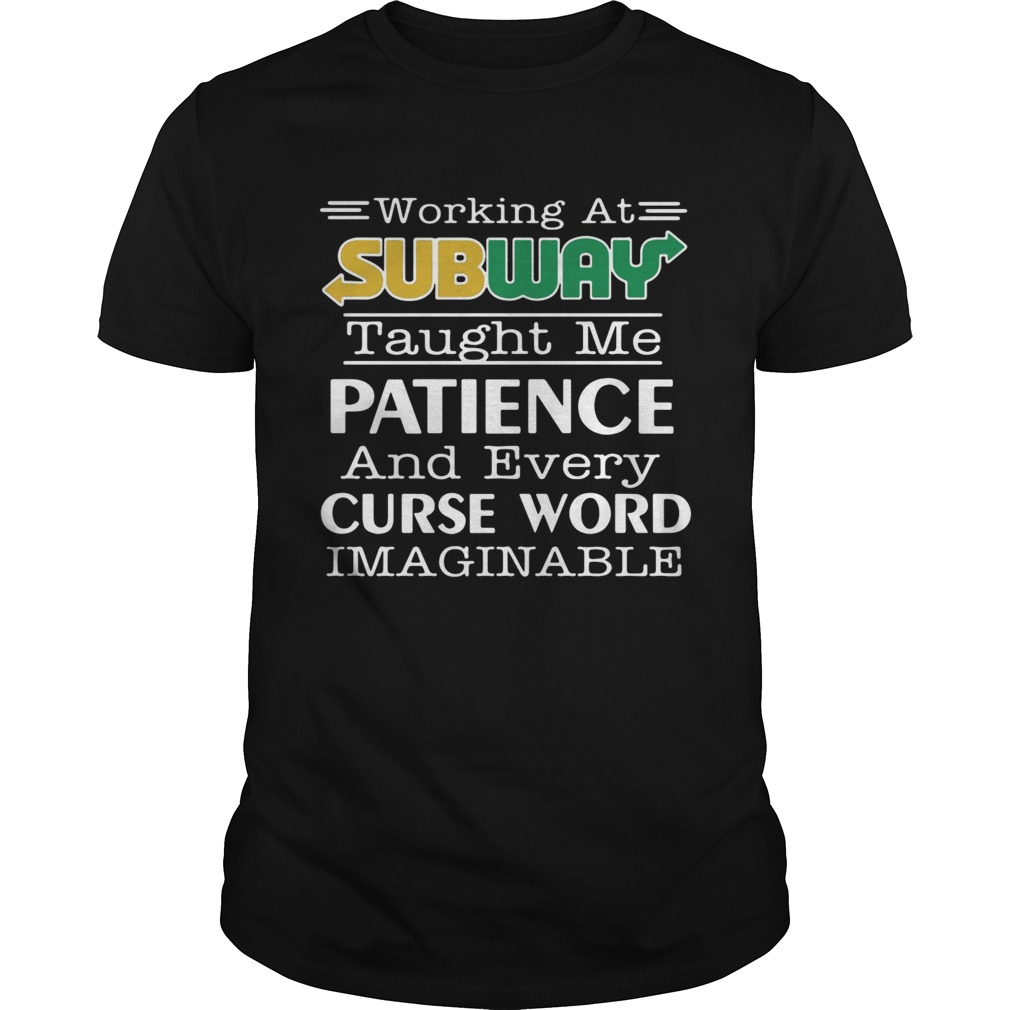Working at subway taught me patience and every curse word imaginable shirt